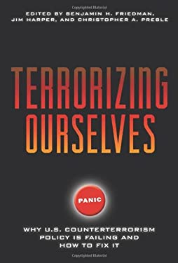 Terrorizing Ourselves: Why U.S. Counterterrorism Policy Is Failing and How to Fix It 9781935308300