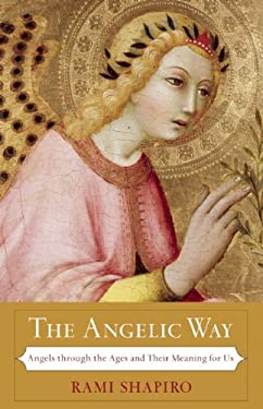 The Angelic Way: Angels Through the Ages and Their Meaning for Us 9781933346199