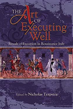 The Art of Executing Well: Rituals of Execution in Renaissance Italy 9781931112888