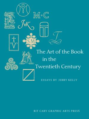 The Art of the Book in the Twentieth Century: A Study of Eleven Influential Book Designers from 1900 to 2000 9781933360461