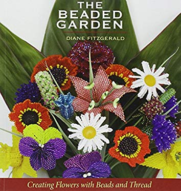 The Beaded Garden: Creating Flowers with Beads and Thread 9781931499552