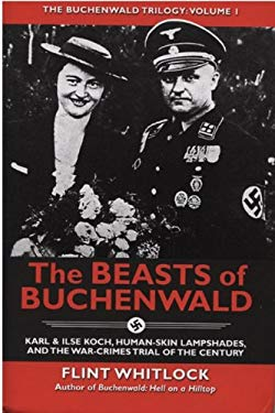 The Beasts of Buchenwald: Karl & Ilse Koch, Human-Skin Lampshades, and the War-Crimes Trial of the Century 9781934980712