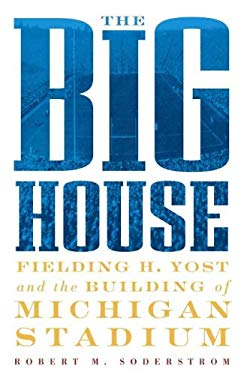 The Big House: Fielding H. Yost and the Building of Michigan Stadium 9781932399110