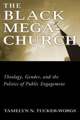 The Black Megachurch: Theology, Gender, and the Politics of Public Engagement 9781932792744