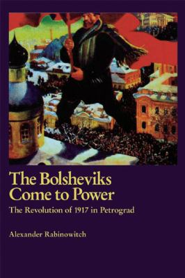 The Bolsheviks Come to Power: The Revolution of 1917 in Petrograd 9781931859851