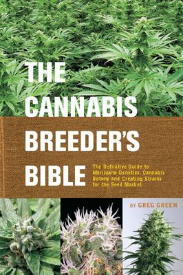 The Cannabis Breeder's Bible: The Definitive Guide to Marijuana Genetics, Cannabis Botany and Creating Strains for the Seed Market 9781931160278