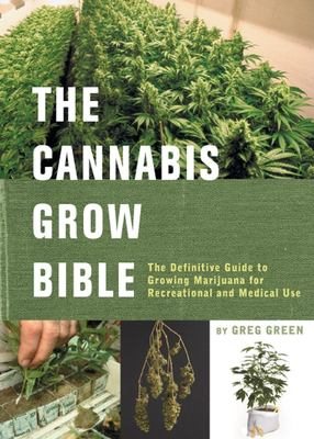The Cannabis Grow Bible: The Definitive Guide to Growing Marijuana for Recreational and Medical Use 9781931160179