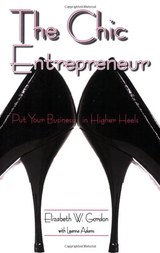 The Chic Entrepreneur: Put Your Business in Higher Heels 9781934759042