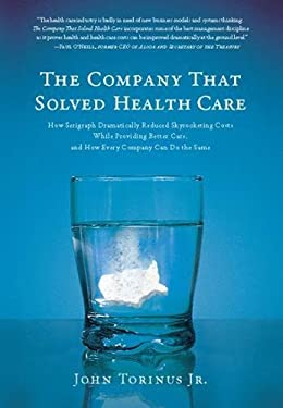 The Company That Solved Health Care: How Serigraph Dramatically Reduced Skyrocketing Costs While Providing Better Care, and How Every Company Can Do t 9781935618195