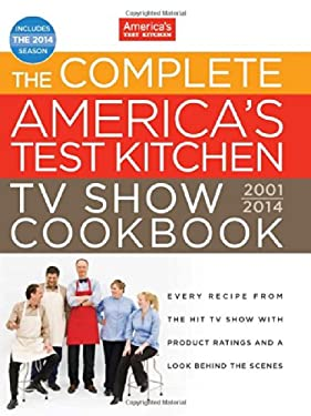 Complete America's Test Kitchen Tv Show Cookbook : Every Recipe from the Hit Tv Show with Product Ratings and a Look Behind the Scenes