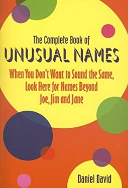 The Complete Book of Unusual Names: When You Don't Want to Sound the Same, Look Here for Names Beyond Joe, Jim, and Jane 9781932783292
