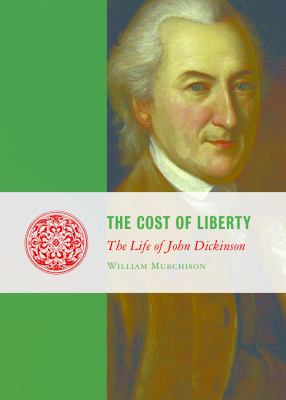 The Cost of Liberty: The Life of John Dickinson 9781933859941
