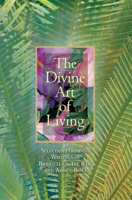 The Divine Art of Living: Selections from the Writings of Baha U Llah, the Bab, and Abdu L-Baha 9781931847186