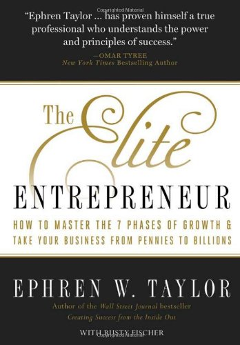 The Elite Entrepreneur: How to Master the 7 Phases of Business & Take Your Company from Pennies to Billions 9781935618058