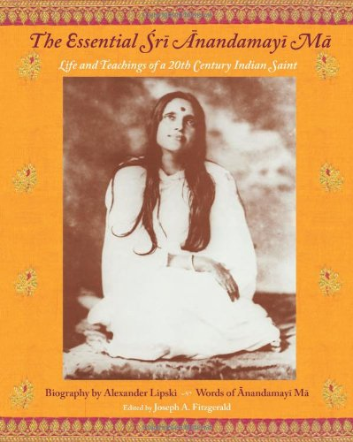 The Essential Sri Anandamayi Ma: Life and Teachings of a 20th Century Indian Saint 9781933316413
