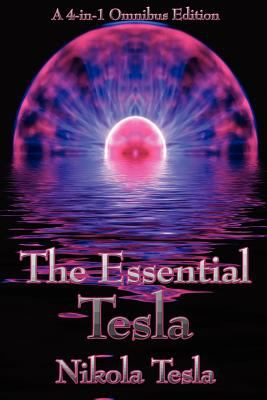 The Essential Tesla: A New System of Alternating Current Motors and Transformers, Experiments with Alternate Currents of Very High Frequenc 9781934451762
