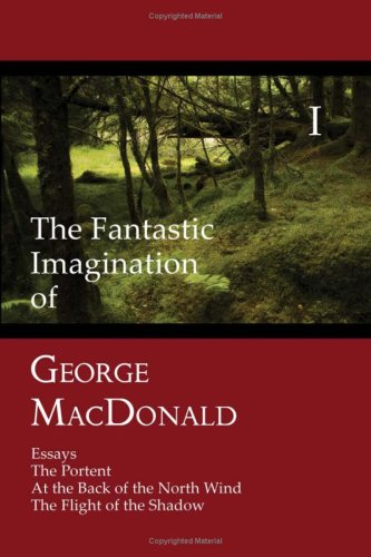 The Fantastic Imagination of George MacDonald, Volume I: Essays, the Portent, at the Back of the North Wind, the Flight of the Shadow 9781930585614