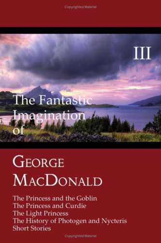 The Fantastic Imagination of George MacDonald, Volume III: The Princess and the Goblin, the Princess and Curdie, the Light Princess, the History of Ph 9781930585638