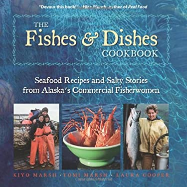 The Fishes & Dishes Cookbook: Seafood Recipes and Salty Stories from Alaska's Commercial Fisherwomen 9781935347071