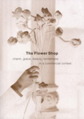The Flower Shop: Charm, Grace, Beauty, Tenderness in a Commercial Context 9781933330006