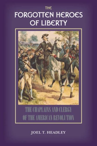 The Forgotten Heroes of Liberty: Chaplains and Clergy of the American Revolution 9781932474923