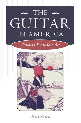 The Guitar in America: Victorian Era to Jazz Age 9781934110188