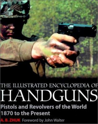 The Illustrated Encyclopedia of Handguns: Pistols and Revolvers of the World 1870 to the Present 9781930983021