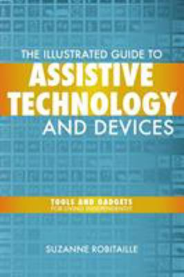 The Illustrated Guide to Assistive Technology and Devices: Tools and Gadgets for Living Independently 9781932603804