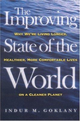 The Improving State of the World: Why We're Living Longer, Healthier, More Comfortable Lives on a Cleaner Planet 9781930865983