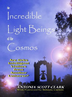 The Incredible Light Beings of the Cosmos: Are Orbs Intelligent Visitors from Another Universe? 9781931882903