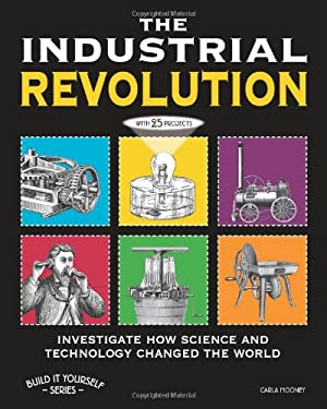The Industrial Revolution: Investigate How Science and Technology Changed the World 9781936313808
