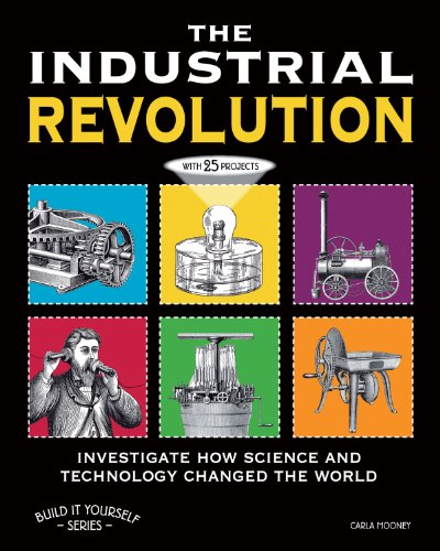 The Industrial Revolution: Investigate How Science and Technology Changed the World with 25 Projects 9781936313815