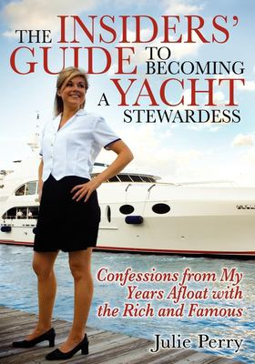 The Insiders' Guide to Becoming a Yacht Stewardess: Confessions from My Years Afloat with the Rich and Famous 9781933596068