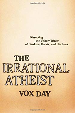 The Irrational Atheist: Dissecting the Unholy Trinity of Dawkins, Harris, and Hitchens 9781933771366