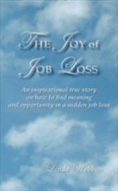 The Joy of Job Loss: An Inspirational True Story on How to Find Meaning and Opportunity in a Sudden Job Loss