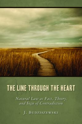 The Line Through the Heart: Natural Law as Fact, Theory, and Sign of Contradiction 9781935191179