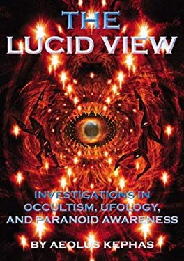 The Lucid View: Investigations Into Occultism, Ufology and Paranoid Awareness 9781931882309