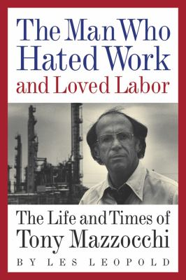 The Man Who Hated Work and Loved Labor: The Life and Times of Tony Mazzocchi 9781933392646
