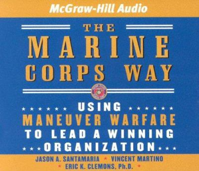 The Marine Corps Way: Using Maneuver Warfare to Lead a Winning Organization 9781932378597