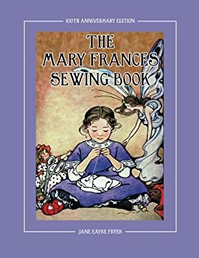 The Mary Frances Sewing Book 100th Anniversary Edition: A Children's Story-Instruction Sewing Book with Doll Clothes Patterns for American Girl and Ot 9781937564018