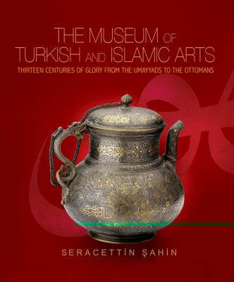 The Museum of Turkish and Islamic Arts: Thirteen Centuries of Glory from Hte Umayyads to the Ottomans 9781935295020
