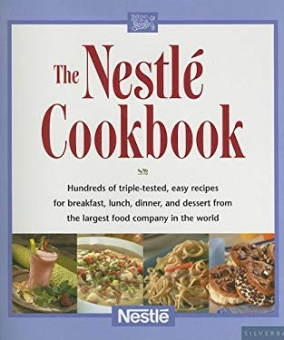 The Nestle Cookbook: Hundreds of Triple-Tested, Easy Recipes for Breakfast, Lunch, Dinner, and Dessert from the Largest Food Company in the 9781930603882