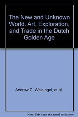 The New and Unknown World : Art, Exploration, and Trade in the Dutch Golden Age