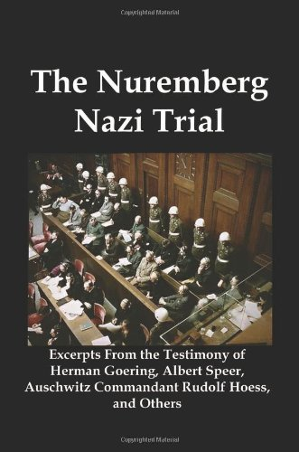 The Nuremberg Nazi Trial: Excerpts from the Testimony of Herman Goering, Albert Speer, Auschwitz Commandant Rudolf Hoess, and Others 9781934941959