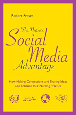 The Nurse's Social Media Advantage: How Making Connections and Sharing Ideas Can Enhance Your Nursing Career 9781935476016