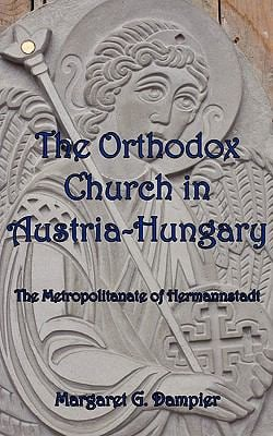 The Orthodox Church in Austria-Hungary: The Metropolitanate of Hermannstadt 9781933275390