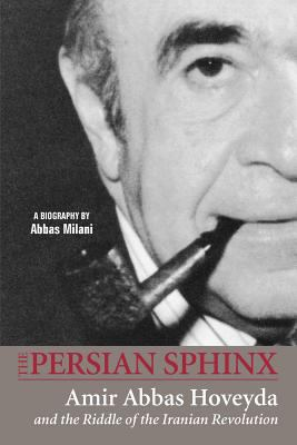 The Persian Sphinx: Amir Abbas Hoveyda and the Riddle of the Iranian Revolution 9781933823348