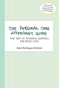 The Personal Care Attendant Guide: The Art of Finding, Keeping, or Being One 9781932603286