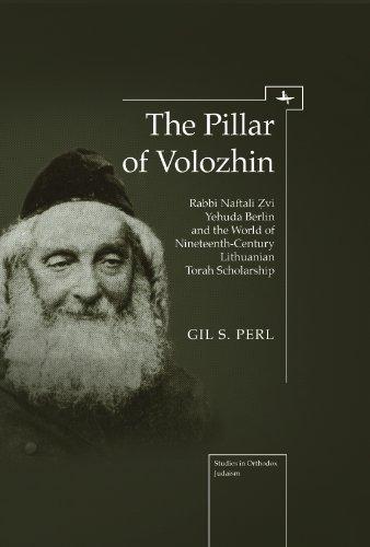The Pillar of Volozhin: Rabbi Naftali Zvi Yehuda Berlin and the World of Nineteenth Century Lithuanian Torah Scholarship 9781936235704