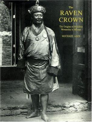 The Raven Crown: The Origins of Buddhist Monarchy in Bhutan
